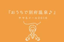『おうちで別府温泉♪』ダイエット薬局のやせるメール2016_vol.049