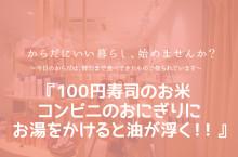 """『100円寿司のお米・コンビニのおにぎりにお湯をかけると油が浮く!! 』〜ホーライの""""からだにいい暮らし、始めませんか?"""""""